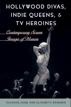 Hollywood Divas, Indie Queens, and TV Heroines: Contemporary Screen Images of Women