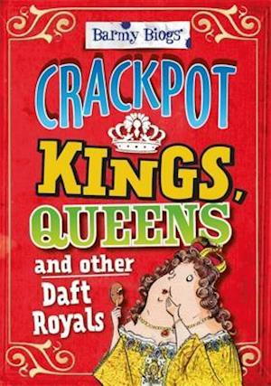 Barmy Biogs: Crackpot Kings, Queens & other Daft Royals