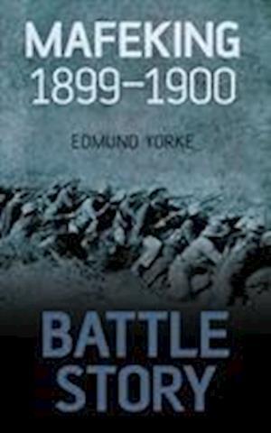 Yorke, E:  Battle Story: Mafeking 1899-1900