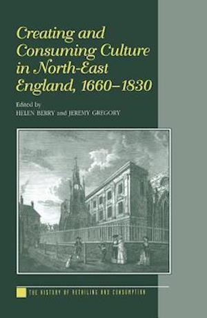 Creating and Consuming Culture in North-East England, 1660-1830