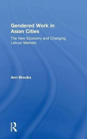 Gendered Work in Asian Cities : The New Economy and Changing Labour Markets