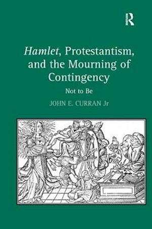 Hamlet, Protestantism, and the Mourning of Contingency