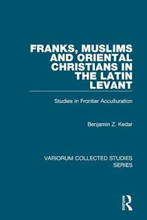 Franks, Muslims and Oriental Christians in the Latin Levant