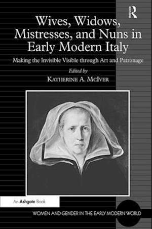Wives, Widows, Mistresses, and Nuns in Early Modern Italy : Making the Invisible Visible through Art and Patronage
