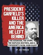 President Garfield's Killer and the America He Left Behind (Assassins America)