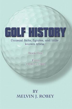 Golf History: Unusual facts, figures, and little known trivia, Book One, From 1400 to 1960