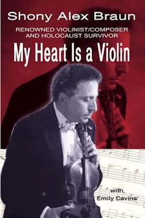 My Heart Is a Violin: REOWNED VIOLINIST/COMPOSER AND HOLOCAUST SURVIVOR