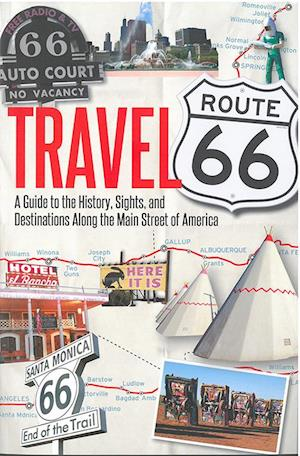 Travel Route 66 : A Guide to the History, Sights, and Destinations Along the Main Street of America
