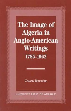 The Image of Algeria in Anglo-American Writings, 1785-1962