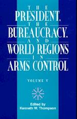The President, the Bureaucracy, and World Regions in Arms Control, Vol. V (W Alton Jones Foundation Series on the Presidency and Arms)