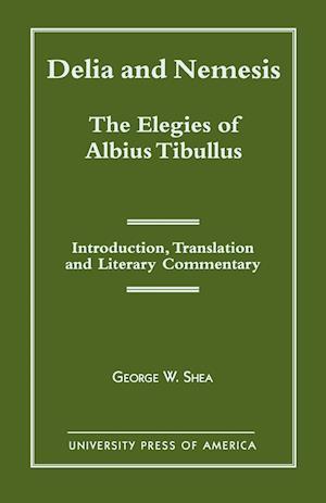 Delia and Nemesis - The Elegies of Albius Tibullus: Introduction, Translation and Literary Commentary