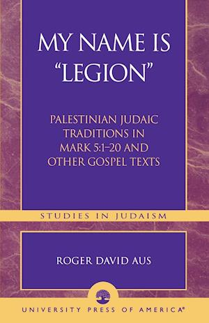 My Name Is Legion: Palestinian Judaic Traditions in Mark 5:1-20 and Other Gospel Texts