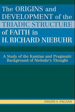 Origins and Development of the Triadic Structure of Faith in H. Richard Niebuhr: A Study of the Kantian and Pragmatic Background of Niebuhr's Thought