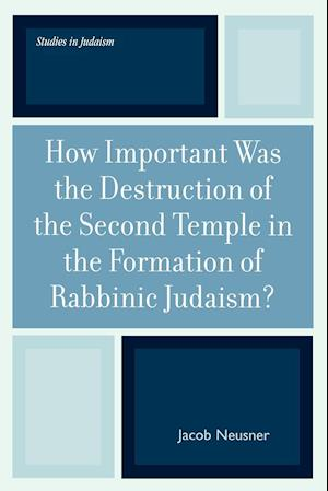 How Important Was the Destruction of the Second Temple in the Formation of Rabbinic Judaism?