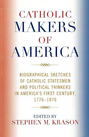 Catholic Makers of America: Biographical Sketches of Catholic Statesmen and Political Thinkers in America's First Century, 1776-1876