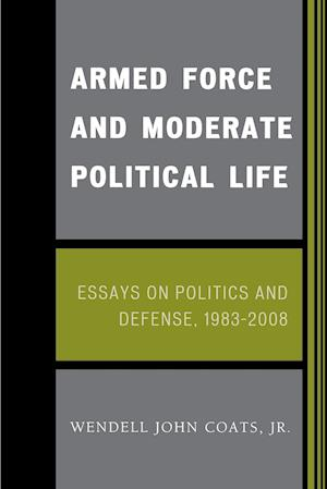 Armed Force and Moderate Political Life: Essays on Politics and Defense, 1983-2008