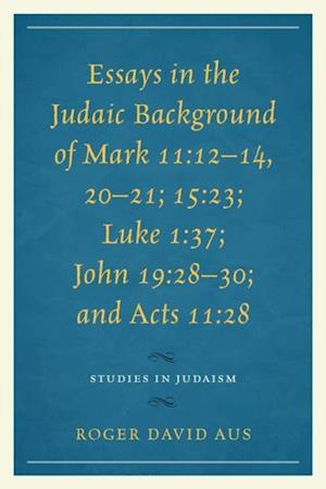 Essays in the Judaic Background of Mark 11:12-14, 20-21; 15:23; Luke 1:37; John 19:28-30; and Acts 11:28 af Roger David Aus