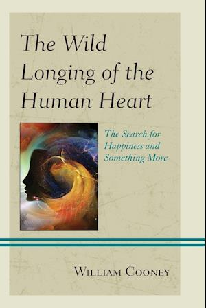 Wild Longing of the Human Heart: The Search for Happiness and Something More