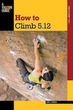 How to Climb 5.12 (How to Climb Series)