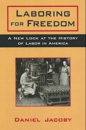 Laboring for Freedom: New Look at the History of Labor in America : New Look at the History of Labor in America