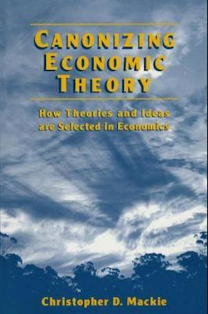 Canonizing Economic Theory: How Theories and Ideas are Selected in Economics : How Theories and Ideas are Selected in Economics