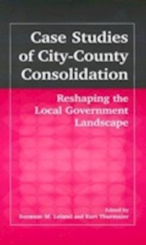 Case Studies of City-County Consolidation: Reshaping the Local Government Landscape : Reshaping the Local Government Landscape
