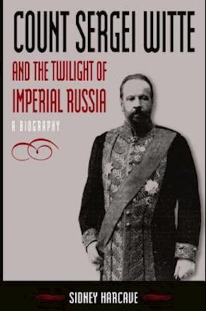 Count Sergei Witte and the Twilight of Imperial Russia: A Biography : A Biography