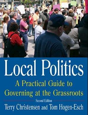 Local Politics: A Practical Guide to Governing at the Grassroots : A Practical Guide to Governing at the Grassroots