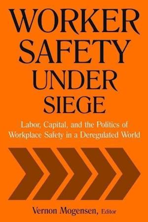 Worker Safety Under Siege: Labor, Capital, and the Politics of Workplace Safety in a Deregulated World : Labor, Capital, and the Politics of Workplace
