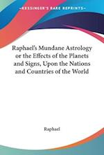 Raphael's Mundane Astrology or the Effects of the Planets and Signs, Upon the Nations and Countries of the World