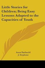 Little Stories for Children; Being Easy Lessons Adapted to the Capacities of Youth af Anna Letitia Barbauld