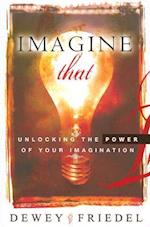 Imagine That!: Unlocking the Power of Your Imagination