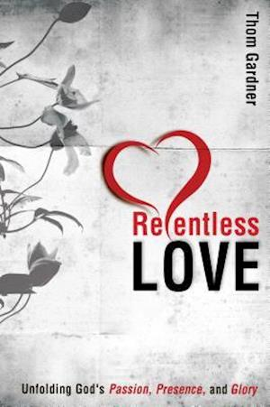 Relentless Love: Unfolding God's Passion, Presence, and Glory