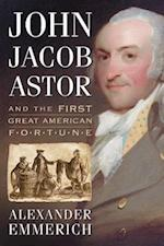 John Jacob Astor and the First Great American Fortune af Alexander Emmerich