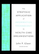 Strategic Application of Information Technology in Health Care Organizations af John P. Glaser