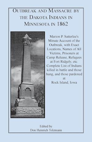 Outbreak and Massacre by the Dakota Indians in Minnesota in 1862: Marion P. Satterlee's Minute Account of the Outbreak, with Exact Locations, Names of