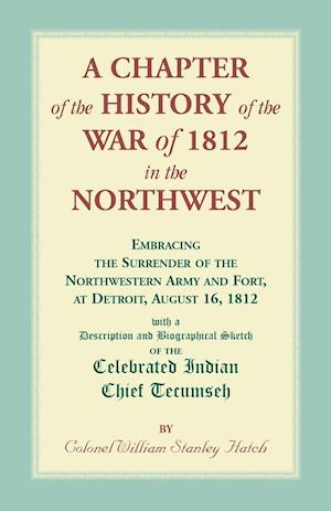A Chapter of the History of the War of 1812 in the Northwest, Embracing the Surrender of the Northwestern Army and Fort, at Detroit, August 16,1812