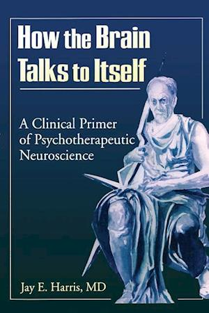 How the Brain Talks to Itself : A Clinical Primer of Psychotherapeutic Neuroscience