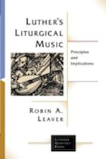 Luther's Liturgical Music: Principles and Implications af Robin A. Leaver