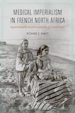Medical Imperialism in French North Africa (France Overseas: Studies in Empire and Decolonization)