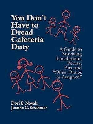 """You Don't Have to Dread Cafeteria Duty: A Guide to Surviving Lunchroom, Recess, Bus, and """"Other Duties as Assigned"""""""
