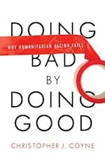 Doing Bad by Doing Good: Why Humanitarian Action Fails af Christopher Coyne