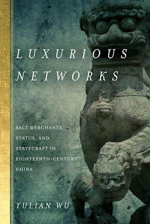 Bog, hardback Luxurious Networks: Salt Merchants, Status, and Statecraft in Eighteenth-Century China af Yulian Wu