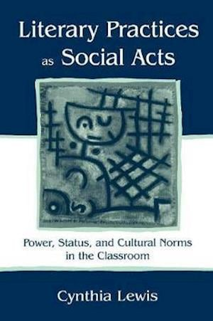 Literary Practices As Social Acts : Power, Status, and Cultural Norms in the Classroom