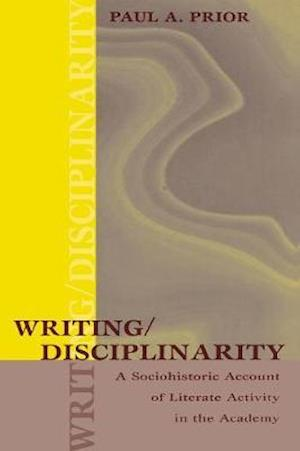 Writing/Disciplinarity : A Sociohistoric Account of Literate Activity in the Academy