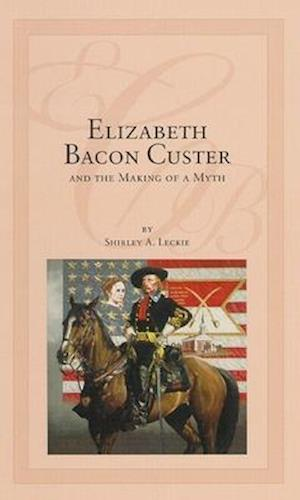 Bog, hardback Elizabeth Bacon Custer and the Making of a Myth af Shirley A. Ceckie