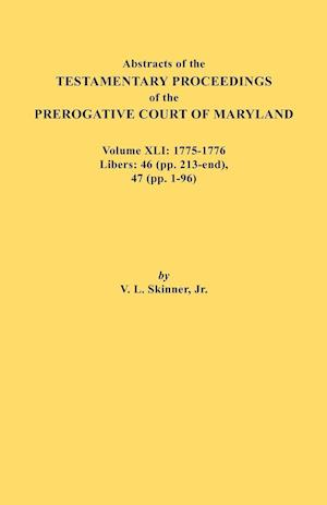 Abstracts of the Testamentary Proceedings of the Prerogative Court of Maryland. Volume XLI: 1775-1776, Libers: 46 (pp. 213-end), 47 (pp. 1-96)