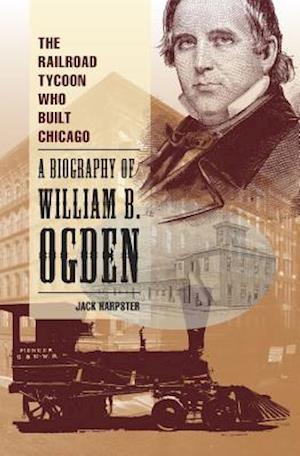 Bog, hardback The Railroad Tycoon Who Built Chicago af Jack Harpster