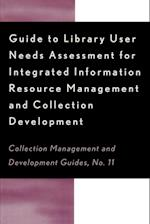 Guide to Library User Needs Assessment for Integrated Information Resource (COLLECTION MANAGEMENT AND DEVELOPMENT GUIDES, nr. 11)