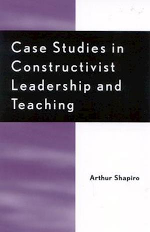 Case Studies in Constructivist Leadership and Teaching